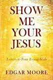 Show Me Your Jesus: Letters to Four Evangelicals