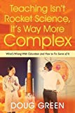 Teaching Isn't Rocket Science, It's Way More Complex: What's Wrong With Education and How to...