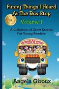 Funny Things I Heard at the Bus Stop: Volume 1 : A Collection of Short Stories for Young Rea...