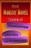 Classic Monster Novels Condensed: Mary Shelley's Frankenstein, Bram Stoker's Dracula, H. G. ...