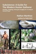Subsistence: a Guide for the Modern Hunter Gatherer : Hunting, Trapping, Fishing and Foragin...