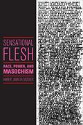 Sensational Flesh : Race, Power, and Masochism