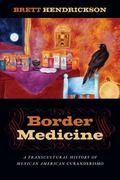 Border Medicine : A Transcultural History of Mexican American Curanderismo