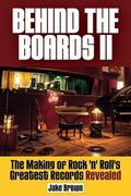 Behind the Boards II : The Making of Rock 'n' Roll's Greatest Records Revealed