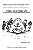 Trapped in a Happy Life: A Collection of Recollections and Unwanted Opinions