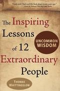 Uncommon Wisdom: THE INSPIRING LESSONS OF 12 EXTRAORDINARY PEOPLE