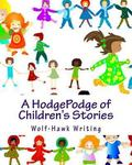 HodgePodge of Children's Stories : Wolf-Hawk Writing: the Complete Collection