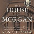 The House of Morgan: An American Banking Dynasty and the Rise of Modern Finance (Library Edi...
