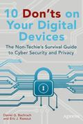 10 Dont's on Your Digital Devices : The Non-Techie's Survival Guide to Cyber Security and Pr...