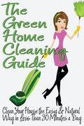 Green Home Cleaning Guide: Clean Your House the Easy and Natural Way in Less Than 30 Minutes...