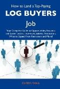 How to Land a Top-Paying Log Buyers Job : Your Complete Guide to Opportunities, Resumes and Cover Letters, Interviews, Salaries, Promotions, What to Ex