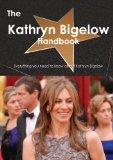 The Kathryn Bigelow Handbook - Everything You Need to Know about Kathryn Bigelow