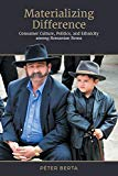 Materializing Difference: Consumer Culture, Politics, and Ethnicity among Romanian Roma (Ant...