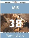 MIS 38 Success Secrets: - 38 Most Asked Questions On MIS - What You Need To Know