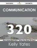 Communication 320 Success Secrets: 320 Most Asked Questions On Communication - What You Need...