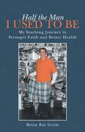 Half the Man I Used to Be: My Yearlong Journey to Stronger Faith and Better Health