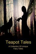 Teapot Tales: A Collection Of Unique Fairy Tales