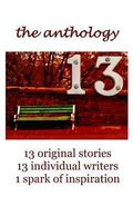 13 The Anthology: 13 original stories, 13 individual writers, 1 spark of inspiration (The 13...