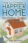 How to Create a Happier Home: de-Clutter, Design and De-Stress