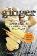 Ginger: Weight Loss and Beauty Secrets for Natural Health at Any Age