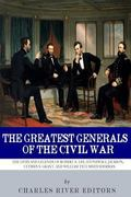 Greatest Generals of the Civil War: the Lives and Legends of Robert E. Lee, Stonewall Jackso...