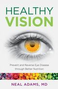 Healthy Vision : Prevent and Reverse Eye Disease Through Better Nutrition