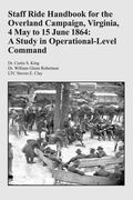 Staff Ride Handbook for the Overland Campaign, Virginia, 4 May to 15 June 1864: A Study in O...