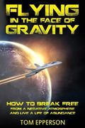 Flying in the Face of Gravity: How to Break Free From a Negative Atmosphere and Live a Life ...