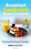 Breakfast Sandwich Maker Cookbook: 45 Delicious, Quick and Simple Breakfast Sandwiches You C...