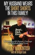 My Husband Wears The Short Shorts In THIS Family!: Parenting With Humor, Courage And A Whole...