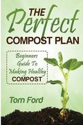 The Perfect Compost Plan: Beginners Guide To Making Healthy Compost
