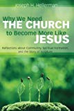 Why We Need the Church to Become More Like Jesus: Reflections about Community, Spiritual For...