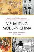 Visualizing Modern China : Image, History, and Memory, 1750-Present