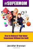 #SuperMom: How to Unleash Your Inner SuperMom Without the Guilt