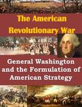 General Washington and the Formulation of American Strategy (The American Revolutionary War)