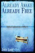 Already Awake Already Free: Radical Explorations of What is