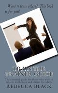 Train the Trainer Guide: The essential guide for those who wish to present workshops and cla...