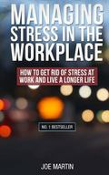Managing Stress in the  Workplace: How To Get Rid Of Stress At Work And Live A Longer Life (...