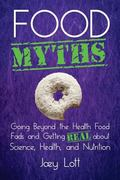 Food Myths: Going Beyond the Health Food Fads and Getting Real about Science, Health, and Nu...