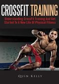 CrossFit Training: Understanding CrossFit Training And Get Started To A New Life Of Physical...