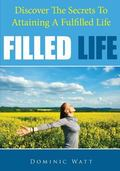 Filled Life: Discover The Secrets To Attaining A Fulfilled Life