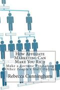 How Affiliate Marketing Can Make You Rich: Make a Fortune Promoting Other People's Stuff Online