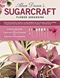 Alan Dunn's Sugarcraft Flower Arranging: A Step-by-Step Guide to Creating Sugar Flowers for ...