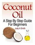 Coconut Oil: A Step-By-Step Guide for Beginners Including Easy Recipes
