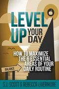 Level up Your Day : How to Maximize the 6 Essential Areas of Your Daily Routine
