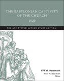 The Babylonian Captivity of the Church, 1520: The Annotated Luther, Study Edition