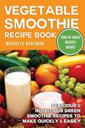 Vegetable Smoothie Recipe Book: Delicious & Nutritious Green Smoothie Recipes to Make Quick ...
