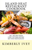 Island Heat Restaurant Cookbook: 100 + Recipes from Chef Victoria Rivers' Key West Restaurant