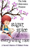Sugar, Spice and Everything Nice: A Second Children's Story Collection (The Indie Collaborat...