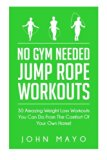 No Gym Needed- Jump Rope Workouts: 30 Amazing Weight Loss Workouts You Can Do From The Comfo...